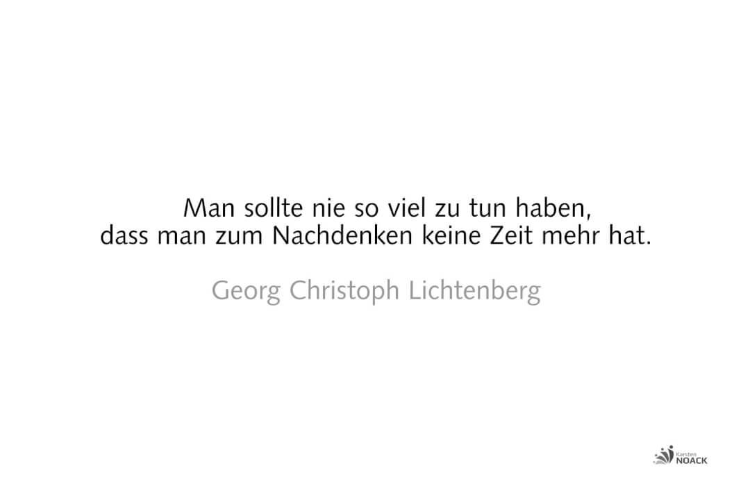 Man sollte nie so viel zu tun haben, dass man zum Nachdenken keine Zeit mehr hat. Georg Christoph Lichtenberg