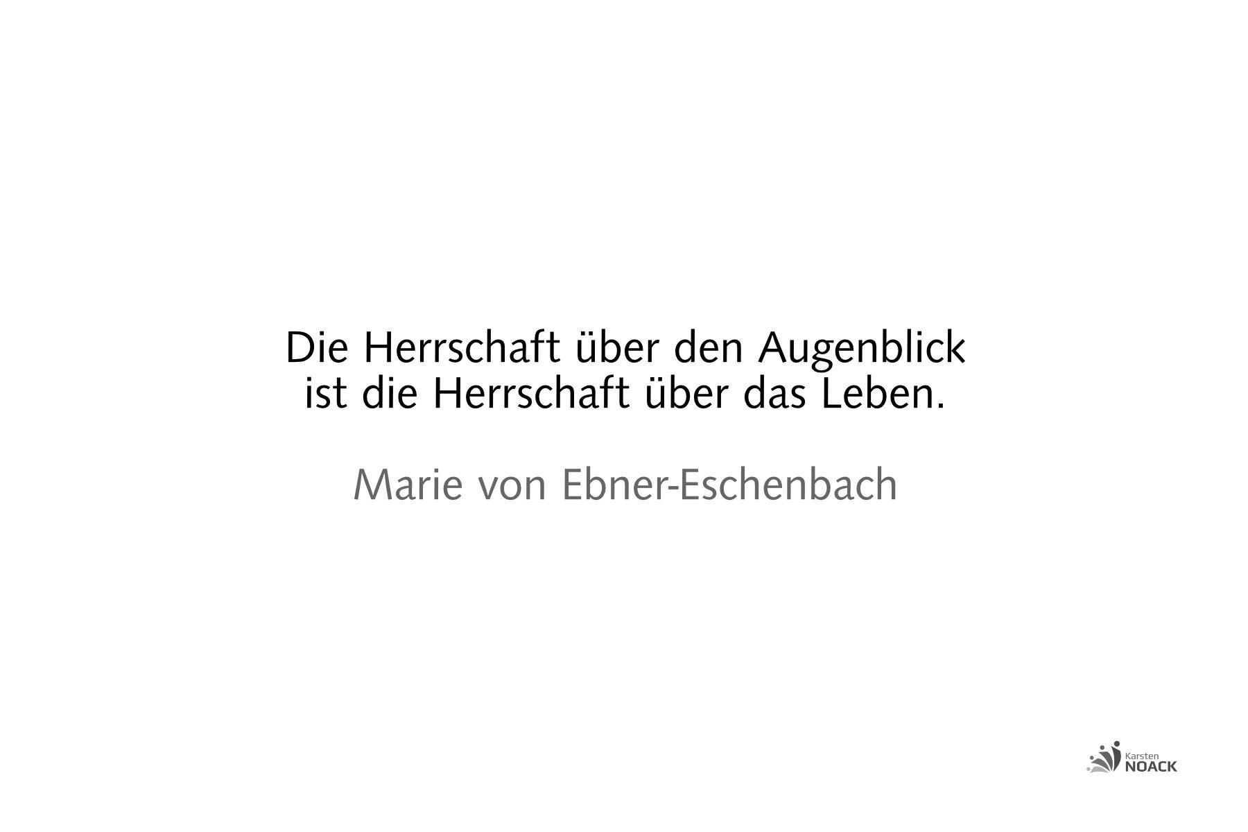 Die Herrschaft über den Augenblick ist die Herrschaft über das Leben. Marie von Ebner-Eschenbach