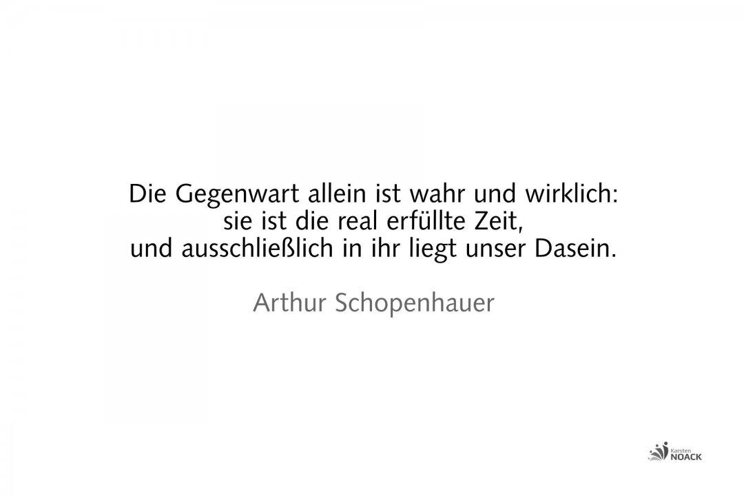 Die Gegenwart allein ist wahr und wirklich: sie ist die real erfüllte Zeit, und ausschließlich in ihr liegt unser Dasein. Arthur Schopenhauer