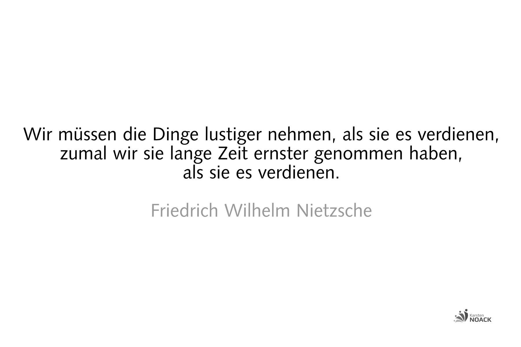 Wir müssen die Dinge lustiger nehmen, als sie es verdienen, zumal wir sie lange Zeit ernster genommen haben, als sie es verdienen. Friedrich Wilhelm Nietzsche