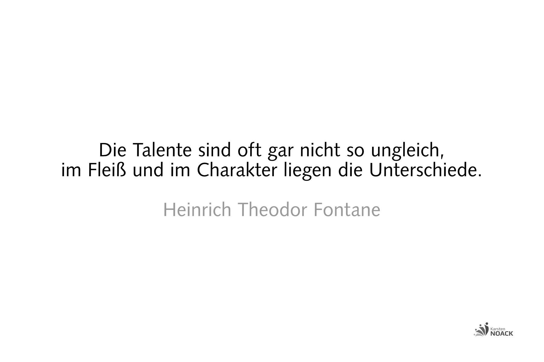 Die Talente sind oft gar nicht so ungleich, im Fleiß und im Charakter liegen die Unterschiede. Heinrich Theodor Fontane