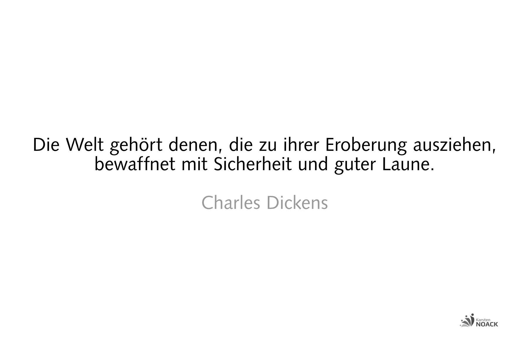 Die Welt gehört denen, die zu ihrer Eroberung ausziehen, bewaffnet mit Sicherheit und guter Laune. Charles Dickens