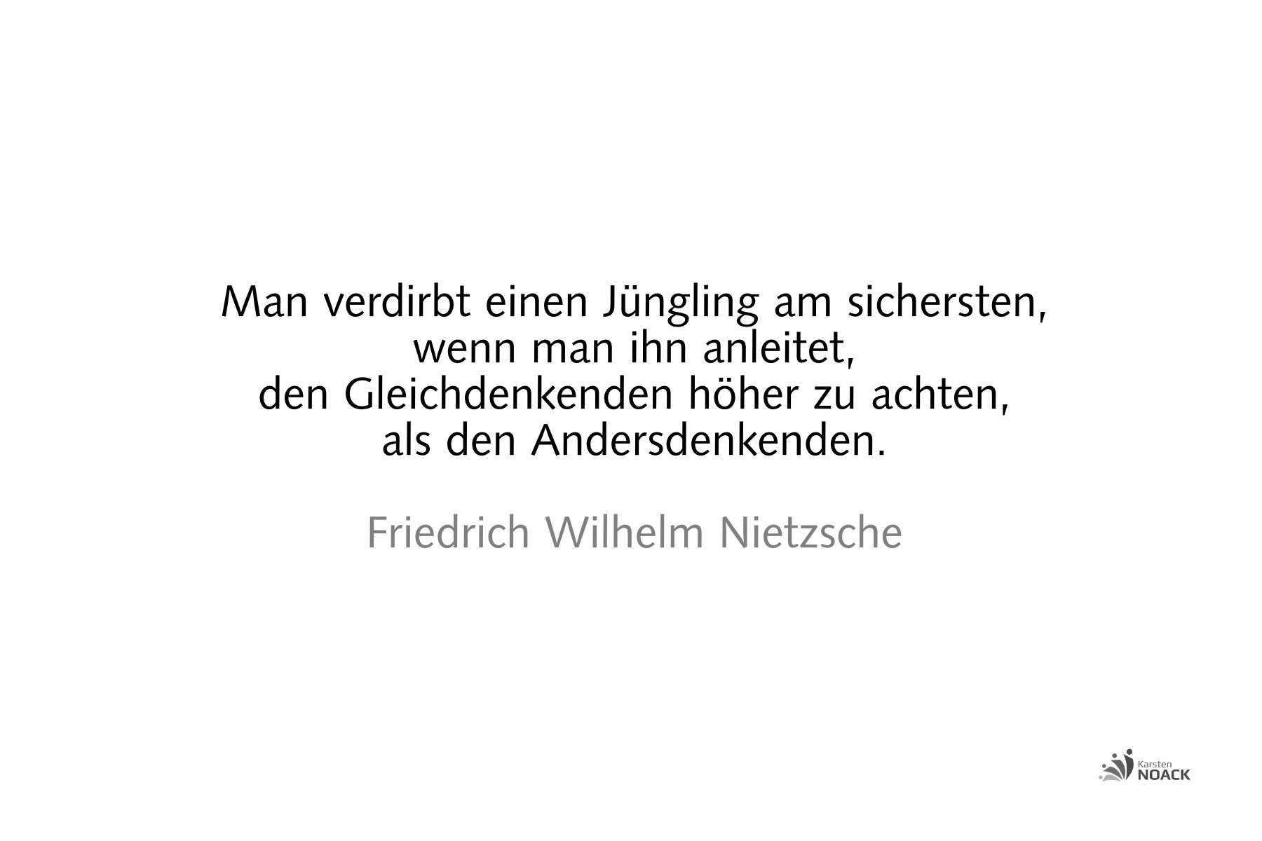Man verdirbt einen Jüngling am sichersten, wenn man ihn anleitet, den Gleichdenkenden höher zu achten, als den Andersdenkenden. Friedrich Wilhelm Nietzsche