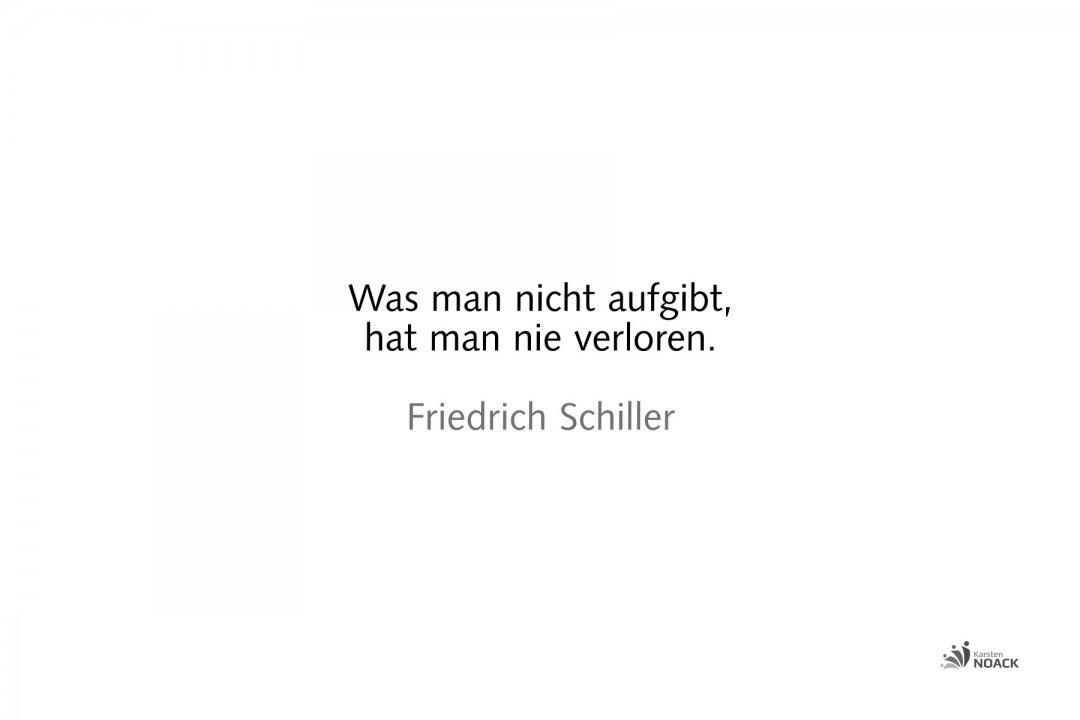 Was man nicht aufgibt, hat man nie verloren. Friedrich Schiller