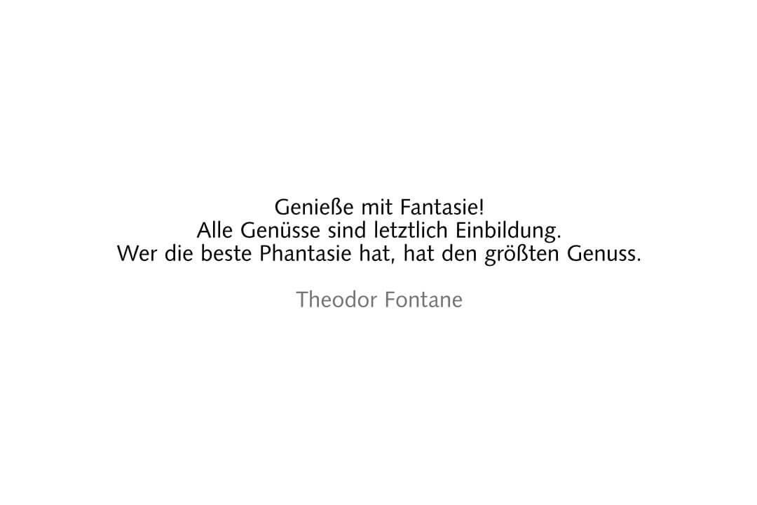 Genieße mit Fantasie!Alle Genüsse sind letztlich Einbildung.Wer die beste Phantasie hat, hat den größten Genuss. Theodor Fontane