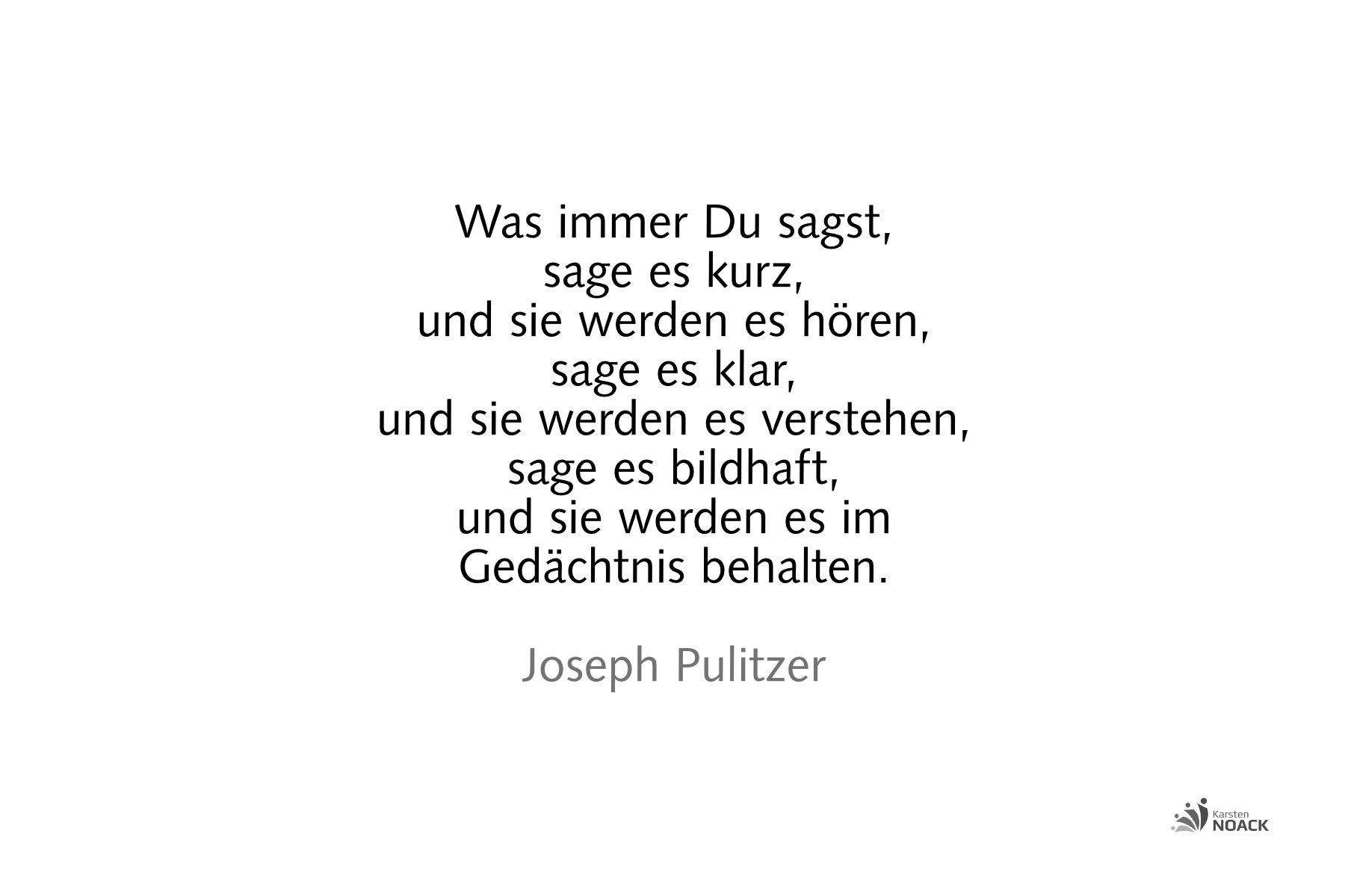 Was immer Du sagst, sage es kurz, und sie werden es hören, sage es klar, und sie werden es verstehen, sage es bildhaft, und sie werden es im Gedächtnis behalten. Joseph Pulitzer