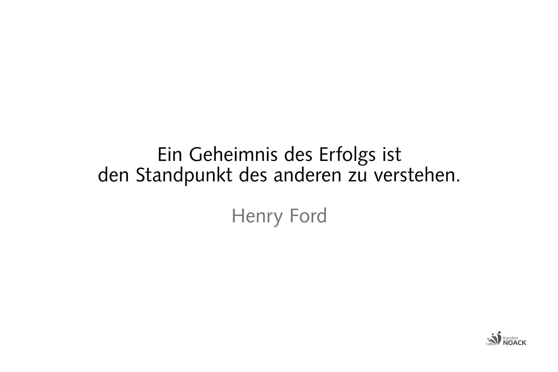 Ein Geheimnis des Erfolgs ist den Standpunkt des anderen zu verstehen. Henry Ford