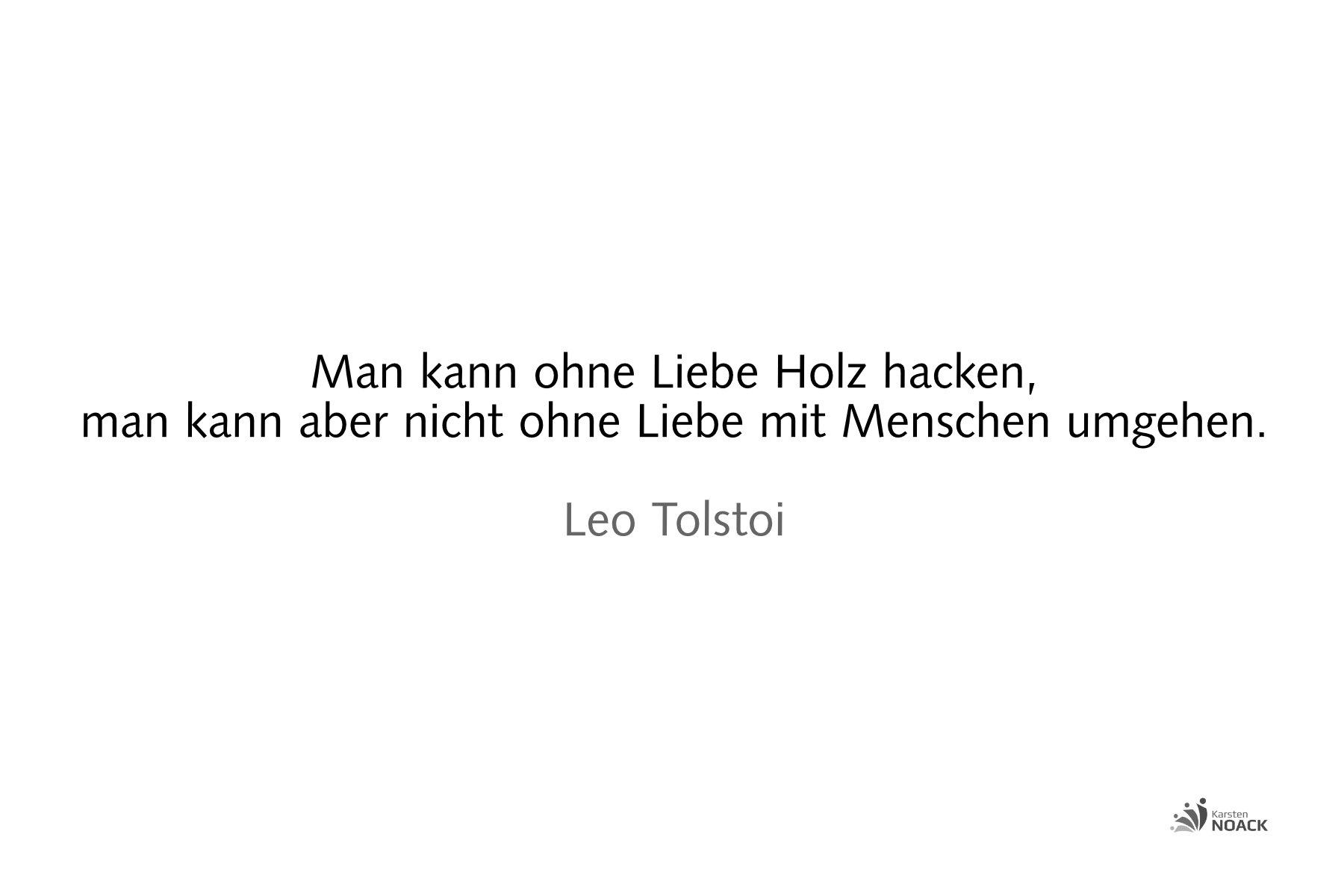 Man kann ohne Liebe Holz hacken, man kann aber nicht ohne Liebe mit Menschen umgehen. Leo Tolstoi