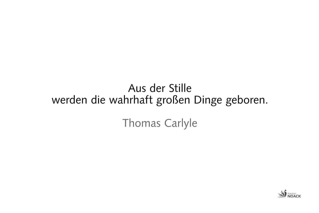 Aus der Stille werden die wahrhaft großen Dinge geboren. Thomas Carlyle