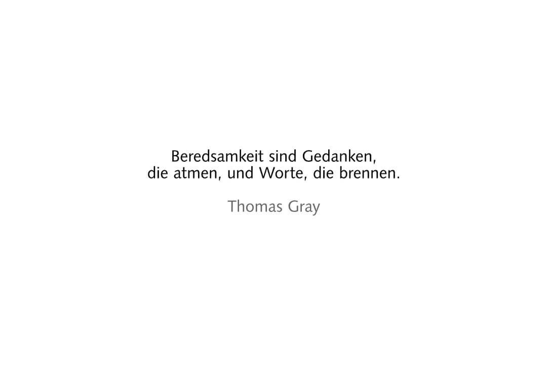 Beredsamkeit sind Gedanken, die atmen, und Worte, die brennen. Thomas Gray