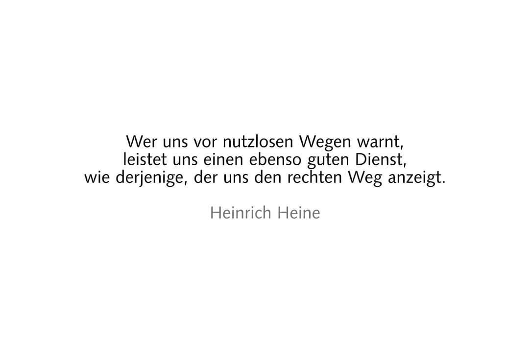 Wer uns vor nutzlosen Wegen warnt, leistet uns einen ebenso guten Dienst, wie derjenige, der uns den rechten Weg anzeigt. Heinrich Heine