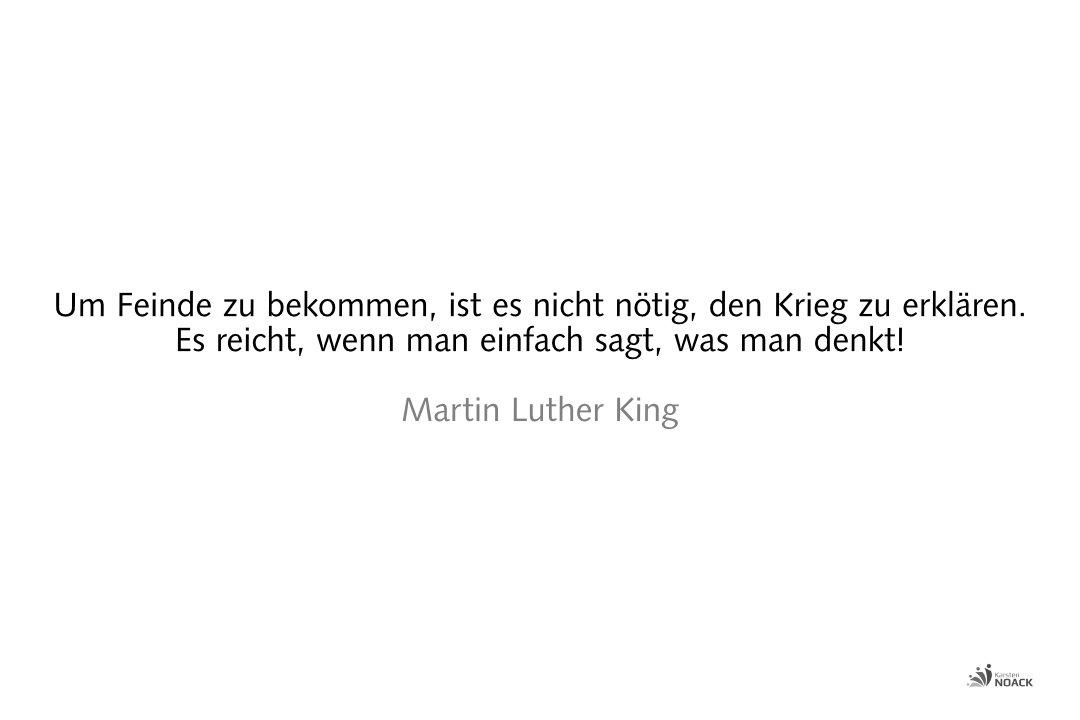 Um Feinde zu bekommen, ist es nicht nötig, den Krieg zu erklären. Es reicht, wenn man einfach sagt, was man denkt! Martin Luther King