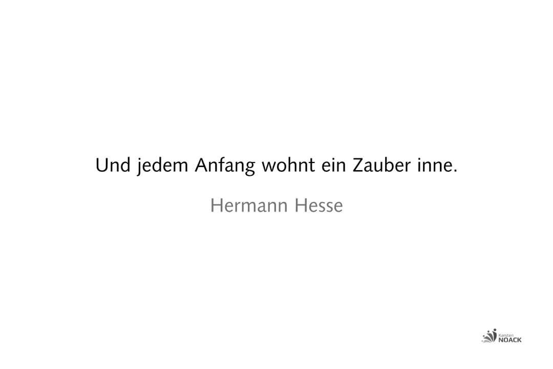 Und jedem Anfang wohnt ein Zauber inne. Hermann Hesse