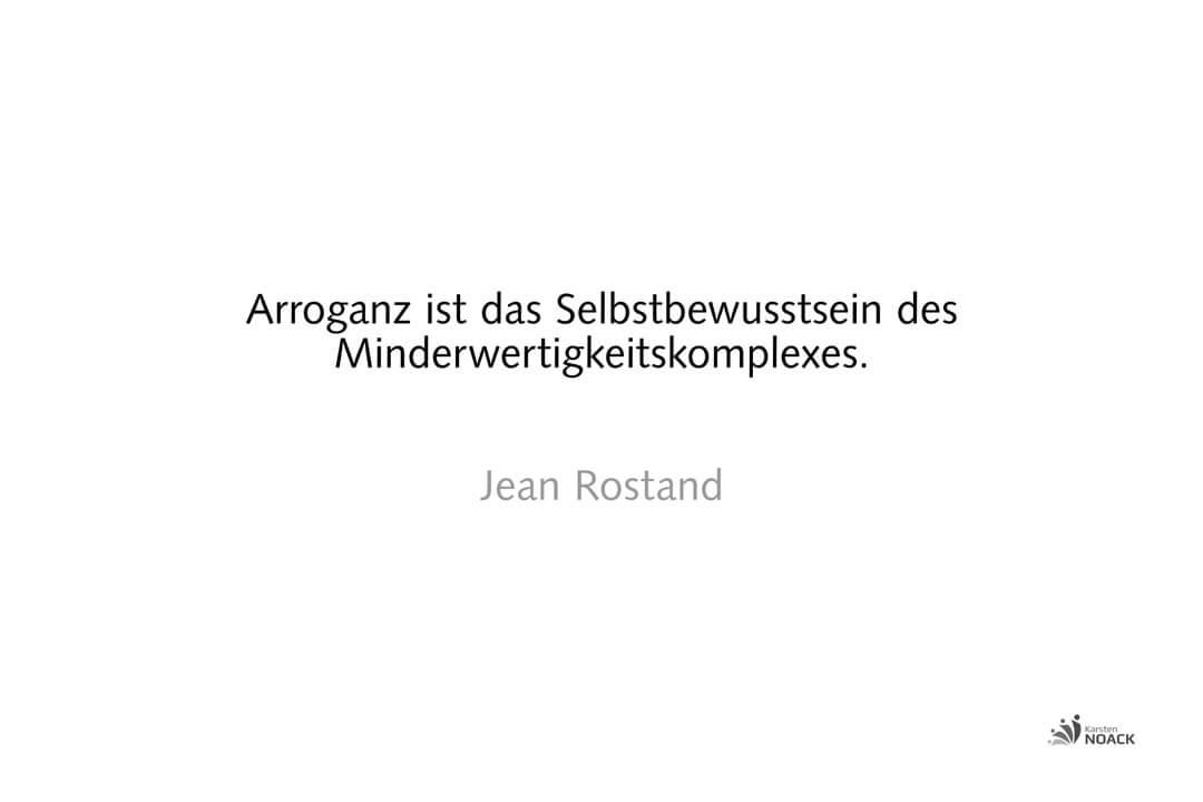 Arroganz ist das Selbstbewusstsein des Minderwertigkeitskomplexes. Jean Rostand
