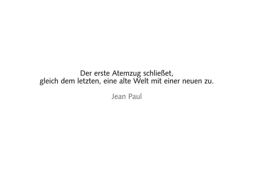 Der erste Atemzug schließet,gleich dem letzten, eine alte Welt mit einer neuen zu. Jean Paul