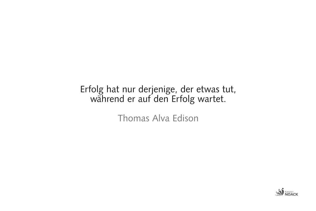 Erfolg hat nur derjenige, der etwas tut, während er auf den Erfolg wartet. Thomas Alva Edison