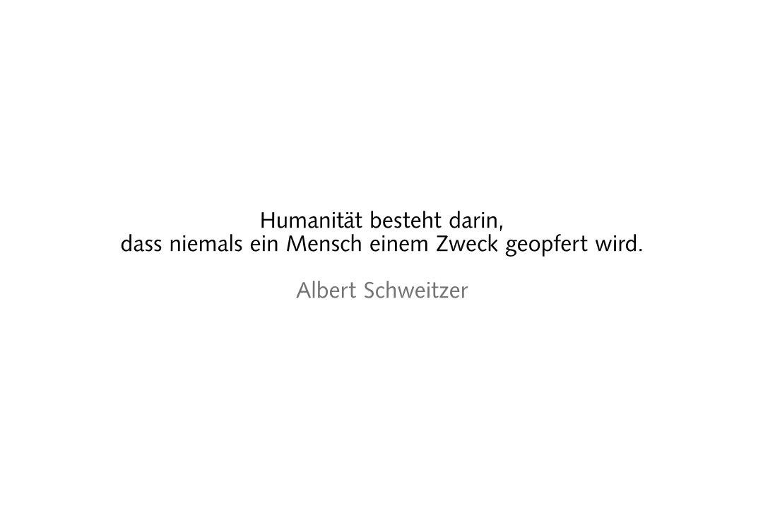 Humanität besteht darin,dass niemals ein Mensch einem Zweck geopfert wird. Albert Schweitzer