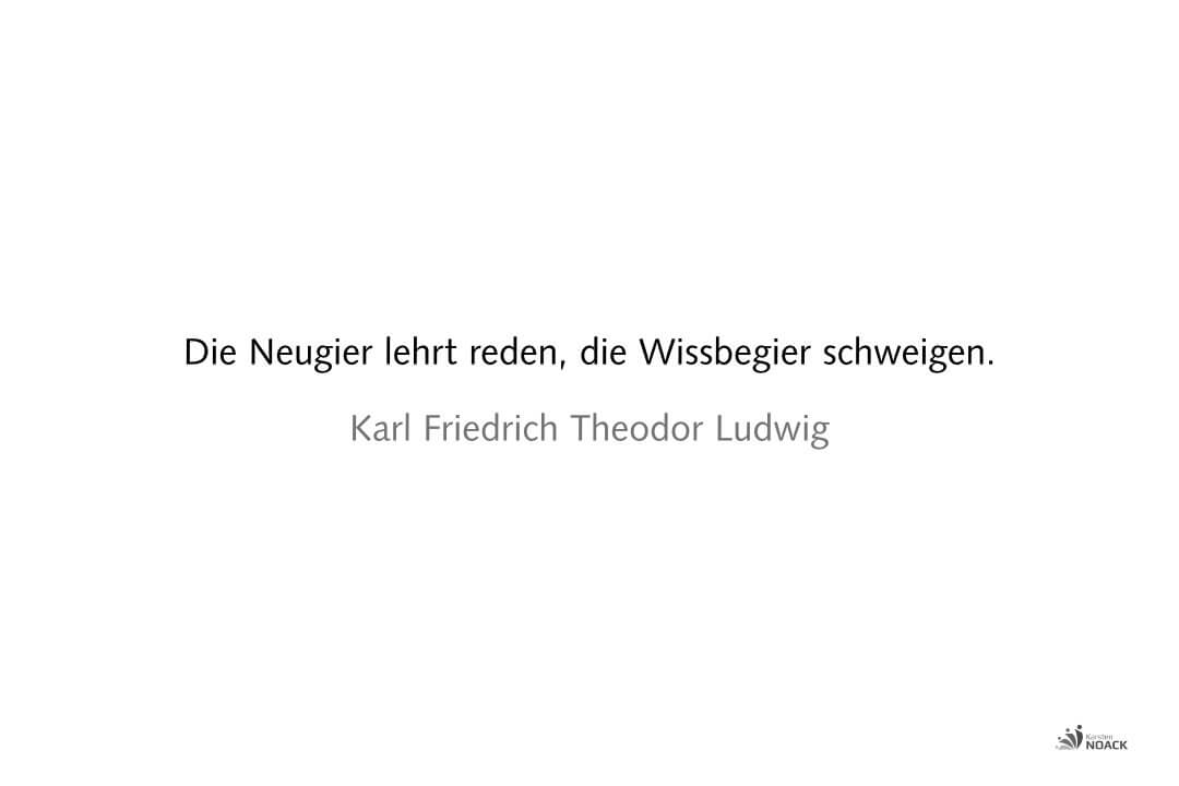 Die Neugier lehrt reden, die Wissbegier schweigen. Karl Friedrich Theodor Ludwig