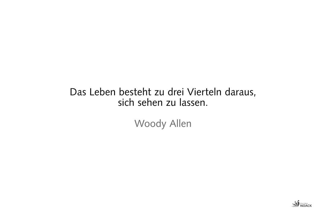 Das Leben besteht zu drei Vierteln daraus, sich sehen zu lassen. Woody Allen