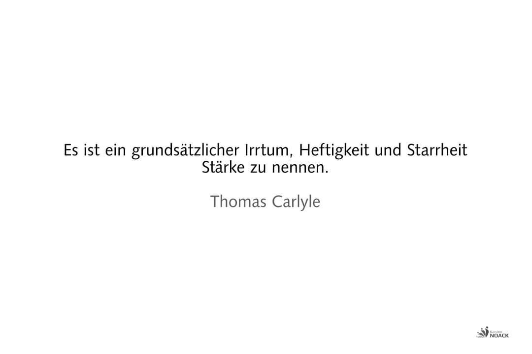 Es ist ein grundsätzlicher Irrtum, Heftigkeit und Starrheit Stärke zu nennen. Thomas Carlyle