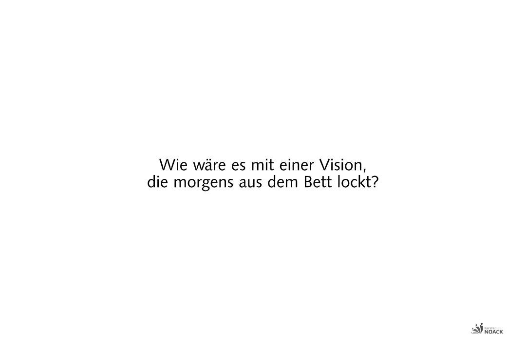 Wie wäre es mit einer Vision, die morgens aus dem Bett lockt?