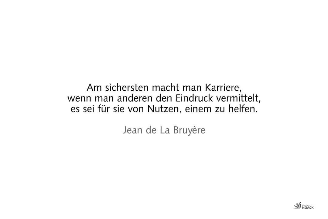 Am sichersten macht man Karriere, wenn man anderen den Eindruck vermittelt, es sei für sie von Nutzen, einem zu helfen. Jean de La Bruyère