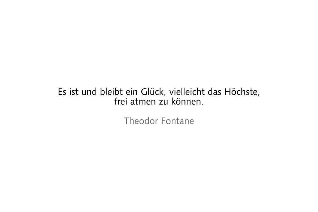 Es ist und bleibt ein Glück, vielleicht das Höchste, frei atmen zu können. Theodor Fontane