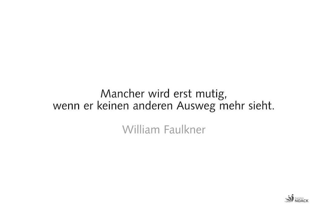 Mancher wird erst mutig, wenn er keinen anderen Ausweg mehr sieht. William Faulkner