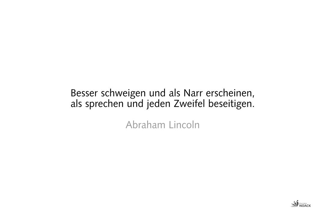 Besser schweigen und als Narr scheinen, als sprechen und jeden Zweifel beseitigen. Abraham Lincoln