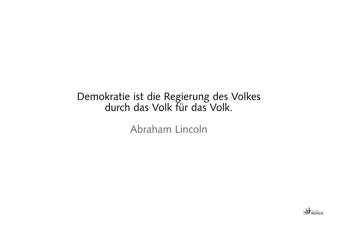 Demokratie ist die Regierung des Volkes durch das Volk für das Volk. Abraham Lincoln