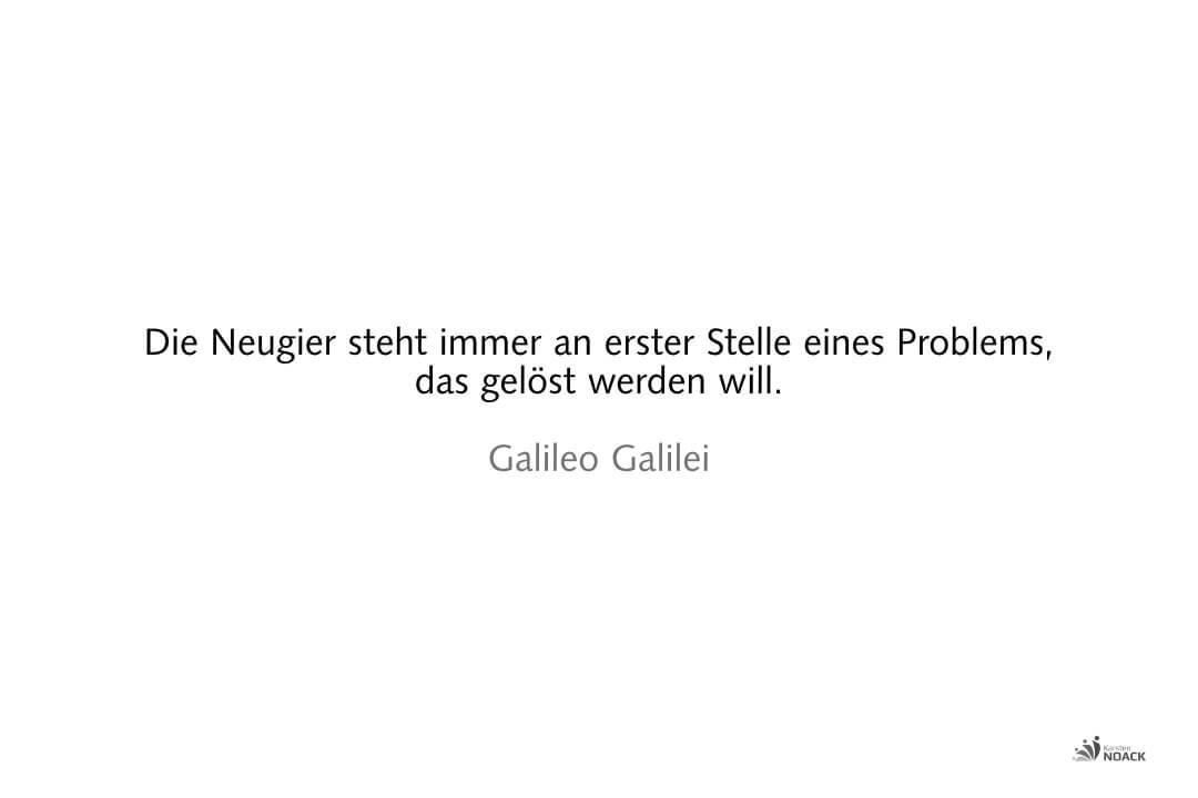 Die Neugier steht immer an erster Stelle eines Problems, das gelöst werden will. Galileo Galilei