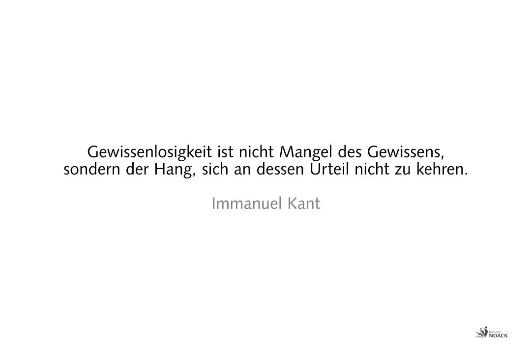 Gewissenlosigkeit ist nicht Mangel des Gewissens, sondern der Hang, sich an dessen Urteil nicht zu kehren. Immanuel Kant