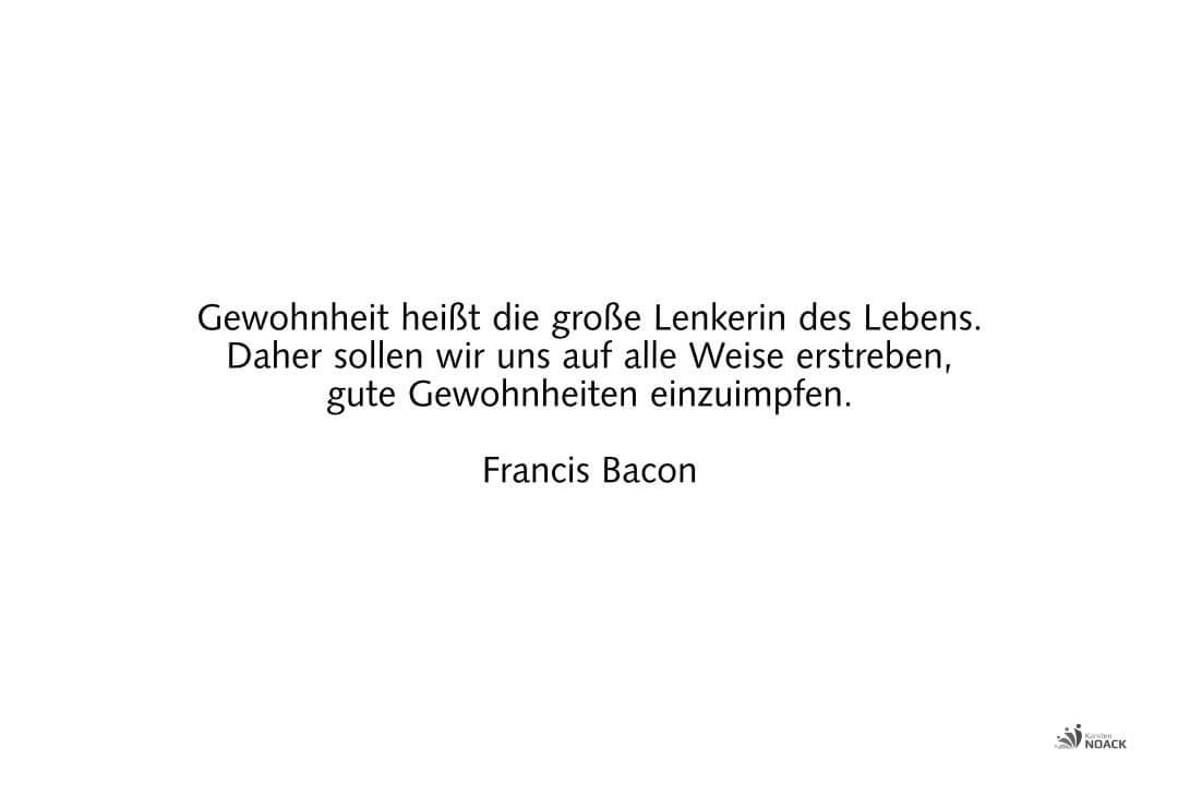 Gewohnheit heißt die große Lenkerin des Lebens. Daher sollen wir uns auf alle Weise erstreben, gute Gewohnheiten einzuimpfen. Francis Bacon
