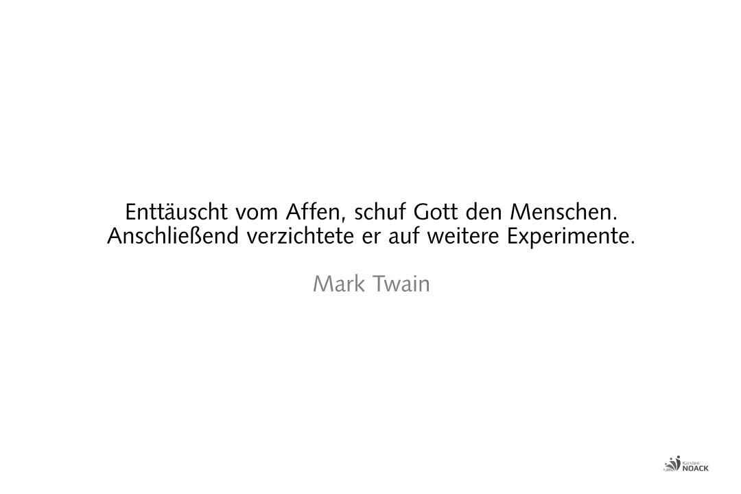 Enttäuscht vom Affen, schuf Gott den Menschen. Anschließend verzichtete er auf weitere Experimente. Mark Twain