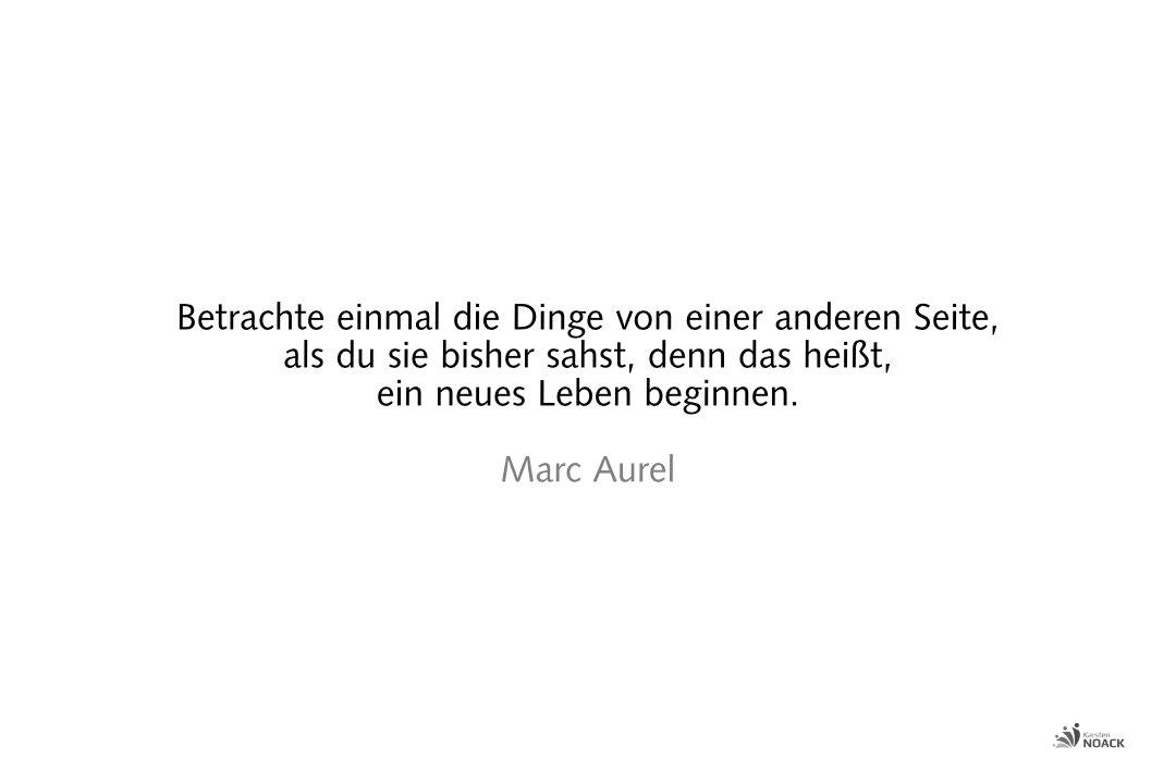 Betrachte einmal die Dinge von einer anderen Seite, als du sie bisher sahst, denn das heißt, ein neues Leben beginnen. Marc Aurel