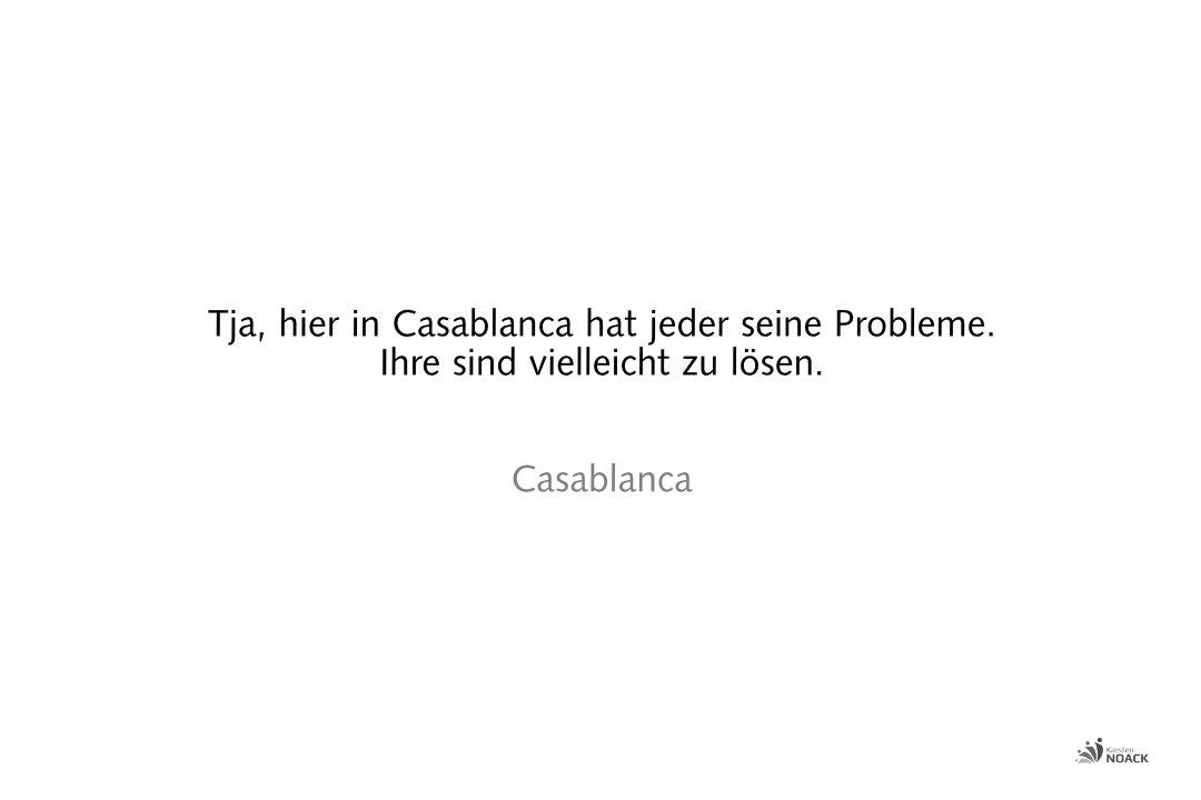 Tja, hier in Casablanca hat jeder seine Probleme. Ihre sind vielleicht zu lösen. Casablanca