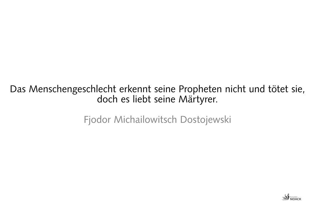 Das Menschengeschlecht erkennt seine Propheten nicht und tötet sie, doch es liebt seine Märtyrer. Fjodor Michailowitsch Dostojewski