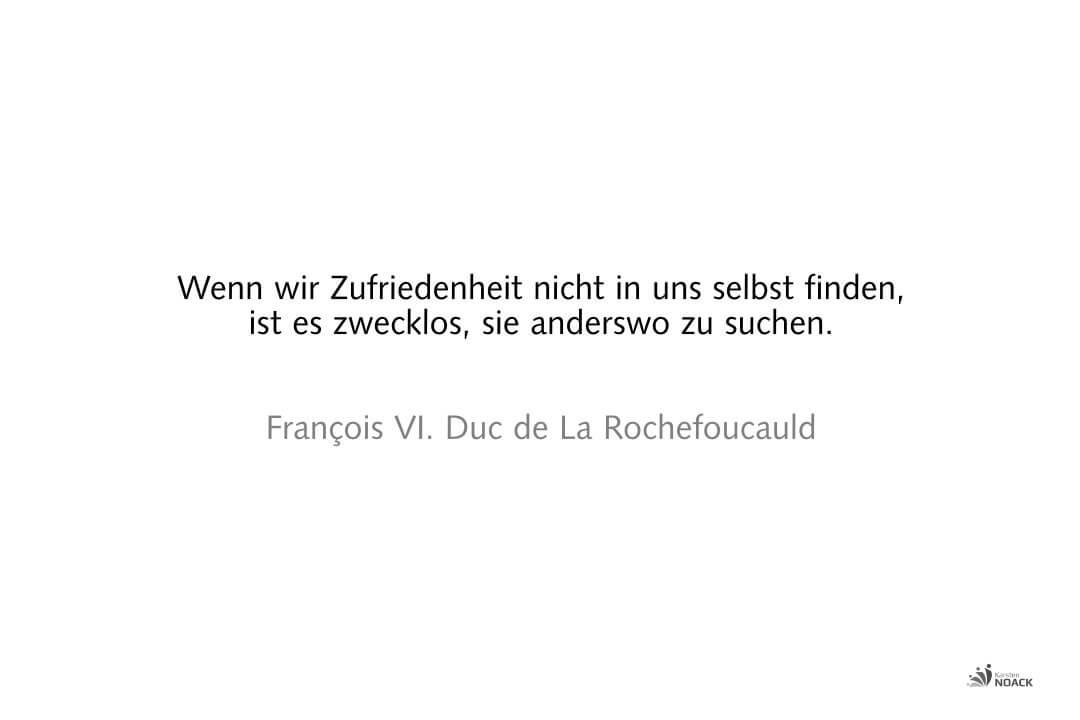 . Wenn wir Zufriedenheit nicht in uns selbst finden, ist es zwecklos, sie anderswo zu suchen. François VI. Duc de La Rochefoucauld