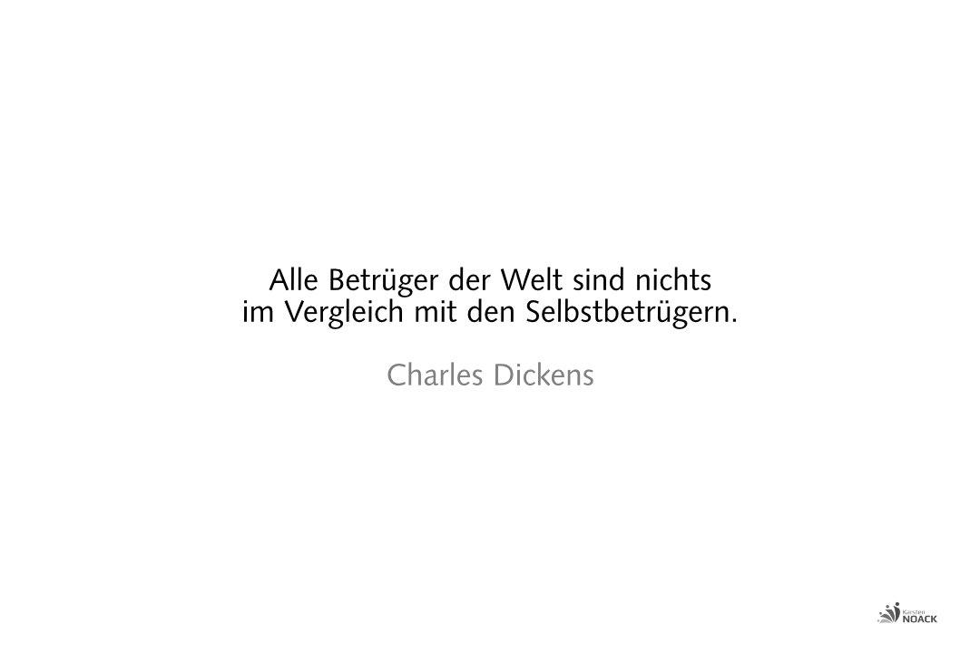 Alle Betrüger der Welt sind nichts im Vergleich mit den Selbstbetrügern. Charles Dickens