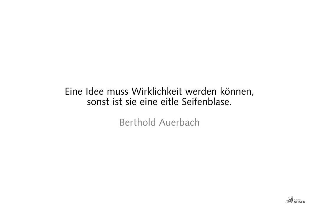 Eine Idee muss Wirklichkeit werden können, sonst ist sie eine eitle Seifenblase. Berthold Auerbach