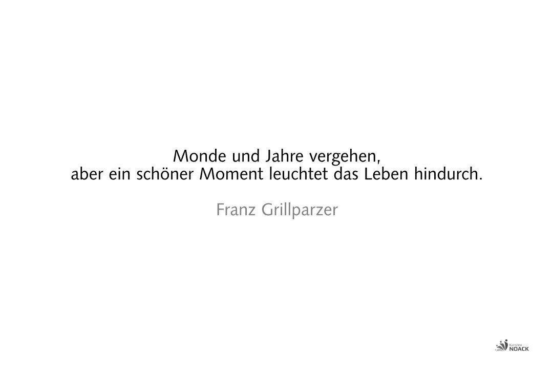 Monde und Jahre vergehen, aber ein schöner Moment leuchtet das Leben hindurch. Franz Grillparzer