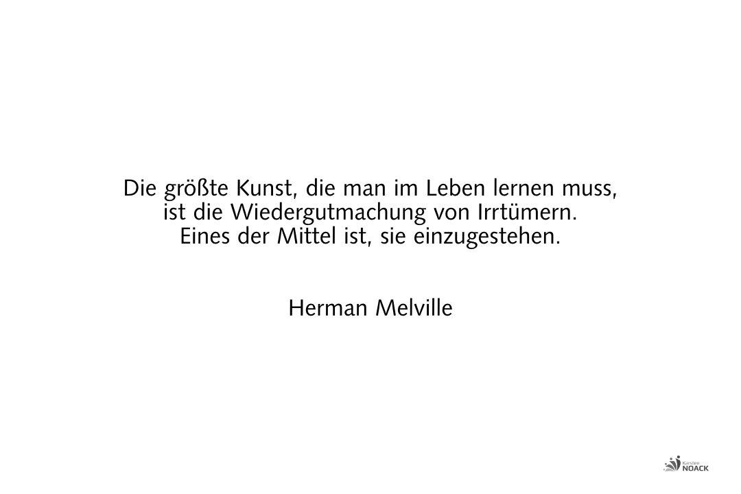 Die größte Kunst, die man im Leben lernen muss, ist die Wiedergutmachung von Irrtümern. Eines der Mittel ist, sie einzugestehen. Herman Melville