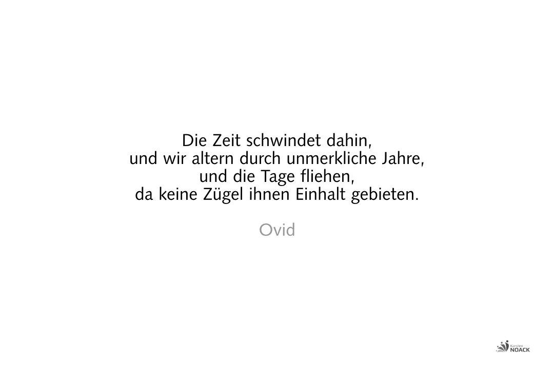 Die Zeit schwindet dahin, und wir altern durch unmerkliche Jahre, und die Tage fliehen, da keine Zügel ihnen Einhalt gebieten. Ovid