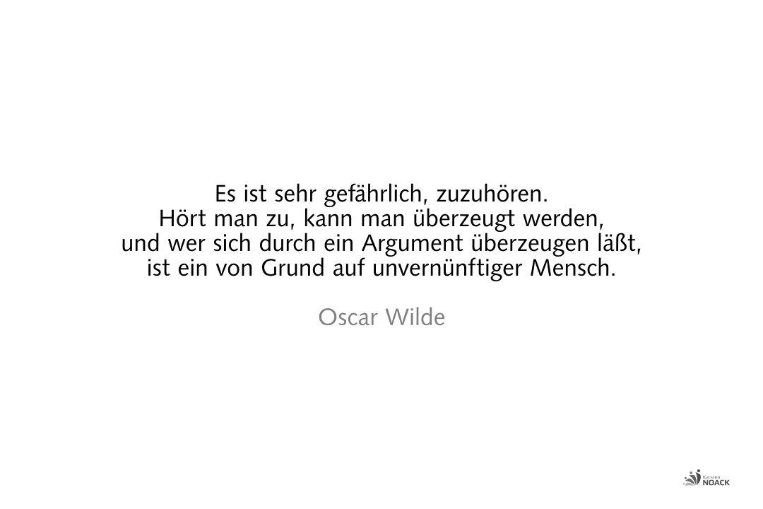 Es ist sehr gefährlich, zuzuhören. Hört man zu, kann man überzeugt werden, und wer sich durch ein Argument überzeugen läßt, ist ein von Grund auf unvernünftiger Mensch. Oscar Wilde