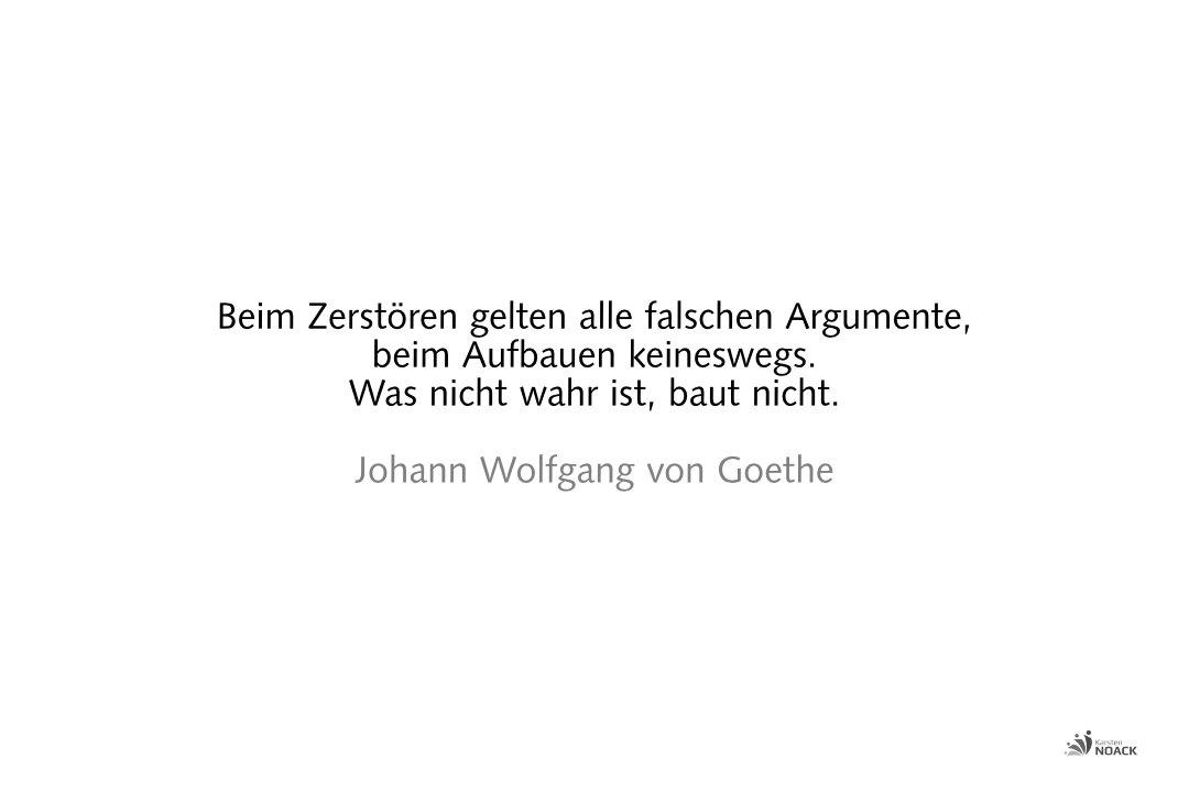 Beim Zerstören gelten alle falschen Argumente, beim Aufbauen keineswegs. Was nicht wahr ist, baut nicht. Johann Wolfgang von Goethe