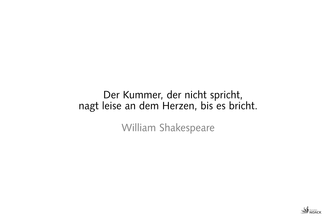 Der Kummer, der nicht spricht, nagt leise an dem Herzen, bis es bricht.  William Shakespeare