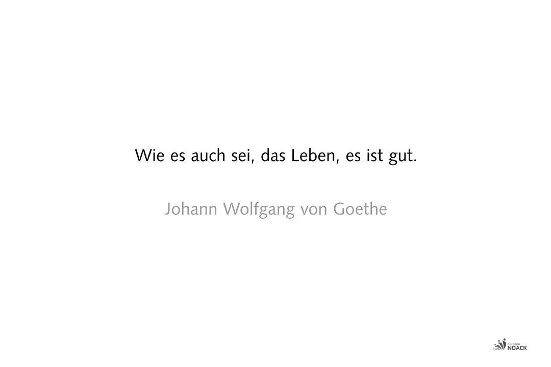 Wie es auch sei, das Leben, es ist gut. Johann Wolfgang von Goethe