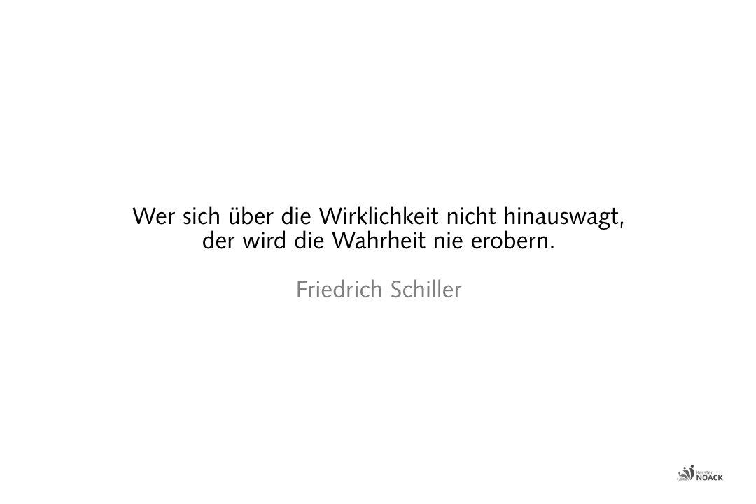 Wer sich über die Wirklichkeit nicht hinauswagt, der wird die Wahrheit nie erobern. Friedrich Schiller