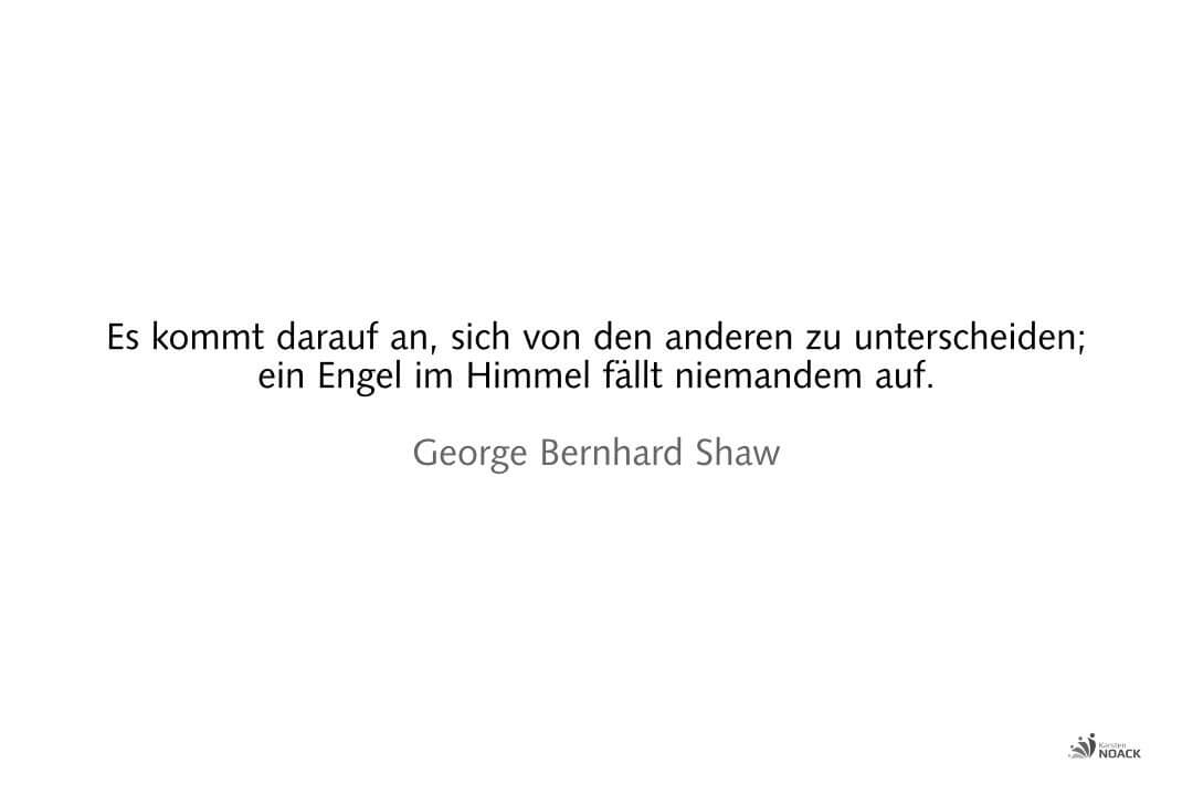 Es kommt darauf an, sich von den anderen zu unterscheiden; ein Engel im Himmel fällt niemandem auf. George Bernhard Shaw