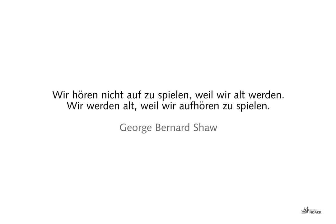 Wir hören nicht auf zu spielen, weil wir alt werden. Wir werden alt, weil wir aufhören zu spielen. George Bernard Shaw